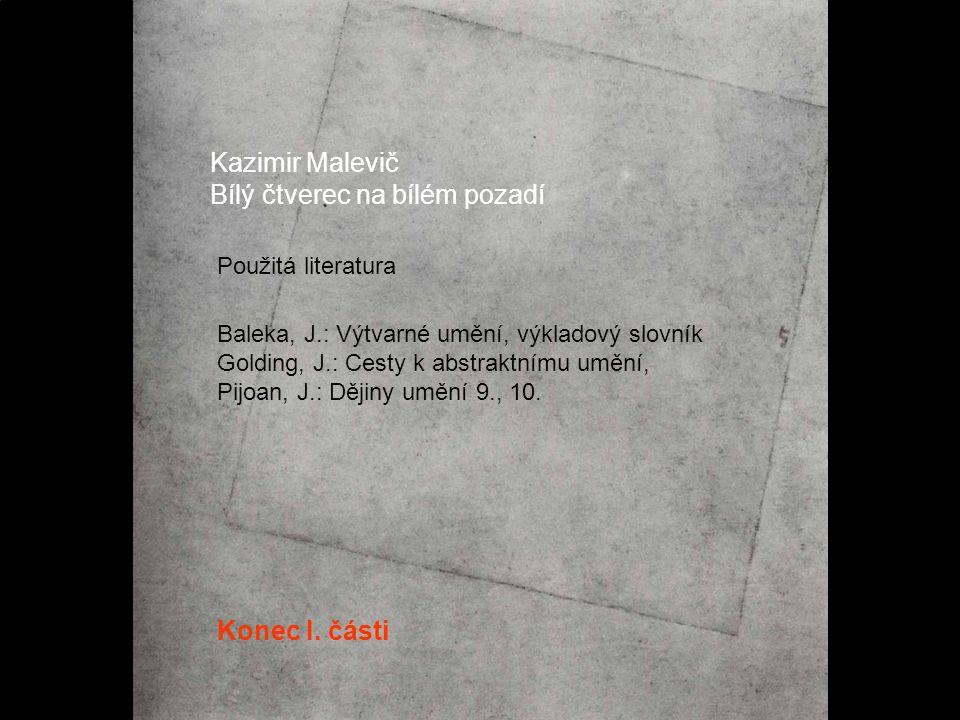 Kazimir Malevič Bílý čtverec na bílém pozadí Konec I. části Baleka, J.: Výtvarné umění, výkladový slovník Golding, J.: Cesty k abstraktnímu umění, Pij