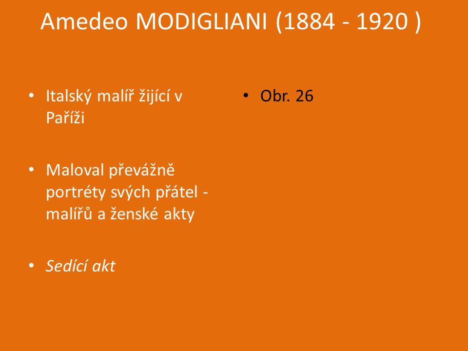 Amedeo MODIGLIANI (1884 - 1920 ) Italský malíř žijící v Paříži Maloval převážně portréty svých přátel - malířů a ženské akty Sedící akt Obr.