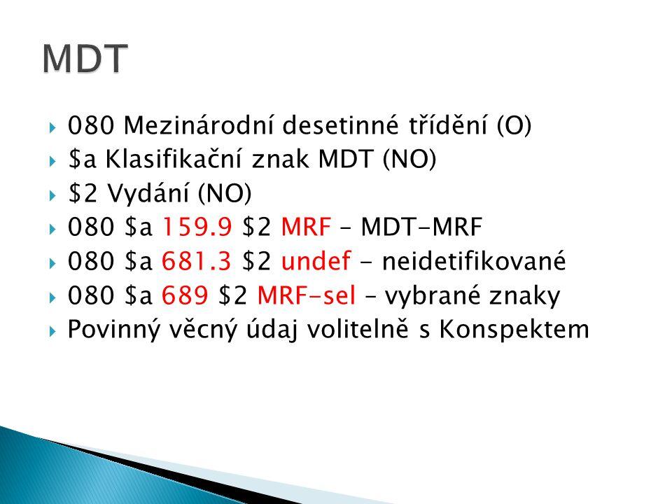  080 Mezinárodní desetinné třídění (O)  $a Klasifikační znak MDT (NO)  $2 Vydání (NO)  080 $a 159.9 $2 MRF – MDT-MRF  080 $a 681.3 $2 undef - neidetifikované  080 $a 689 $2 MRF-sel – vybrané znaky  Povinný věcný údaj volitelně s Konspektem