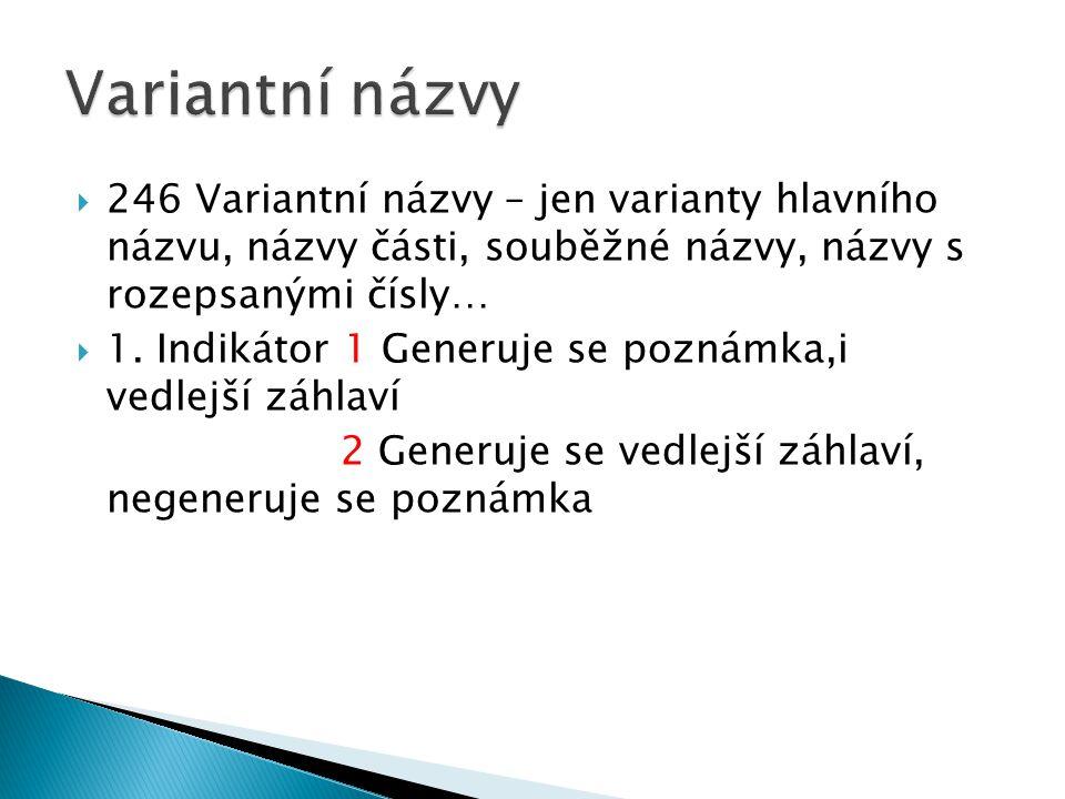  246 Variantní názvy – jen varianty hlavního názvu, názvy části, souběžné názvy, názvy s rozepsanými čísly…  1.