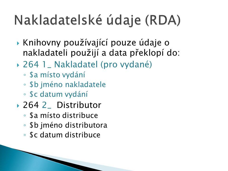  Knihovny používající pouze údaje o nakladateli použijí a data překlopí do:  264 1_ Nakladatel (pro vydané) ◦ $a místo vydání ◦ $b jméno nakladatele ◦ $c datum vydání  264 2_ Distributor ◦ $a místo distribuce ◦ $b jméno distributora ◦ $c datum distribuce