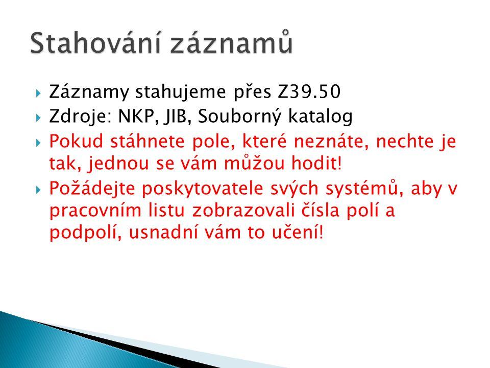  Záznamy stahujeme přes Z39.50  Zdroje: NKP, JIB, Souborný katalog  Pokud stáhnete pole, které neznáte, nechte je tak, jednou se vám můžou hodit.