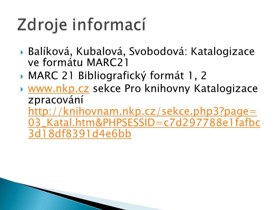  Balíková, Kubalová, Svobodová: Katalogizace ve formátu MARC21  MARC 21 Bibliografický formát 1, 2  www.nkp.cz sekce Pro knihovny Katalogizace zpracování http://knihovnam.nkp.cz/sekce.php3?page= 03_Katal.htm&PHPSESSID=c7d297788e1fafbc 3d18df8391d4e6bb www.nkp.cz http://knihovnam.nkp.cz/sekce.php3?page= 03_Katal.htm&PHPSESSID=c7d297788e1fafbc 3d18df8391d4e6bb