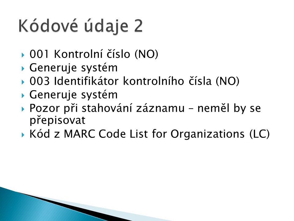  001 Kontrolní číslo (NO)  Generuje systém  003 Identifikátor kontrolního čísla (NO)  Generuje systém  Pozor při stahování záznamu – neměl by se přepisovat  Kód z MARC Code List for Organizations (LC)