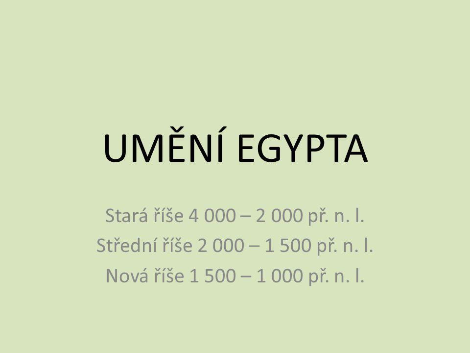 UMĚNÍ EGYPTA Stará říše 4 000 – 2 000 př. n. l. Střední říše 2 000 – 1 500 př. n. l. Nová říše 1 500 – 1 000 př. n. l.