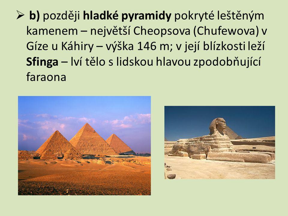  b) později hladké pyramidy pokryté leštěným kamenem – největší Cheopsova (Chufewova) v Gíze u Káhiry – výška 146 m; v její blízkosti leží Sfinga – l