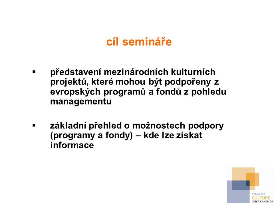 cíl semináře  představení mezinárodních kulturních projektů, které mohou být podpořeny z evropských programů a fondů z pohledu managementu  základní přehled o možnostech podpory (programy a fondy) – kde lze získat informace