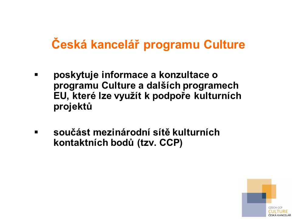 Česká kancelář programu Culture  poskytuje informace a konzultace o programu Culture a dalších programech EU, které lze využít k podpoře kulturních projektů  součást mezinárodní sítě kulturních kontaktních bodů (tzv.