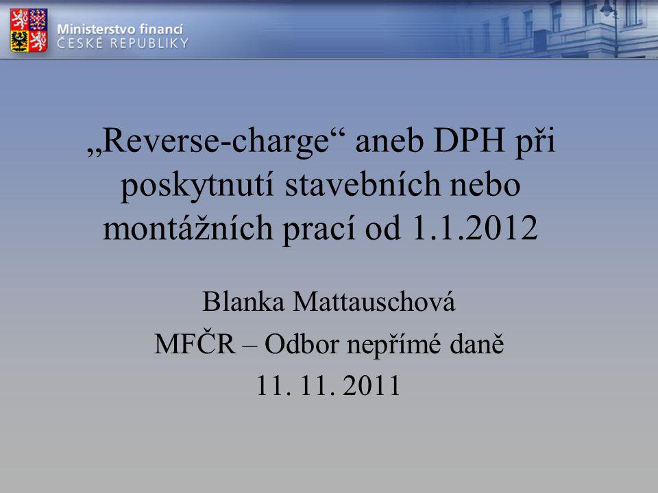"""""""Reverse-charge aneb DPH při poskytnutí stavebních nebo montážních prací od 1.1.2012 Blanka Mattauschová MFČR – Odbor nepřímé daně 11."""