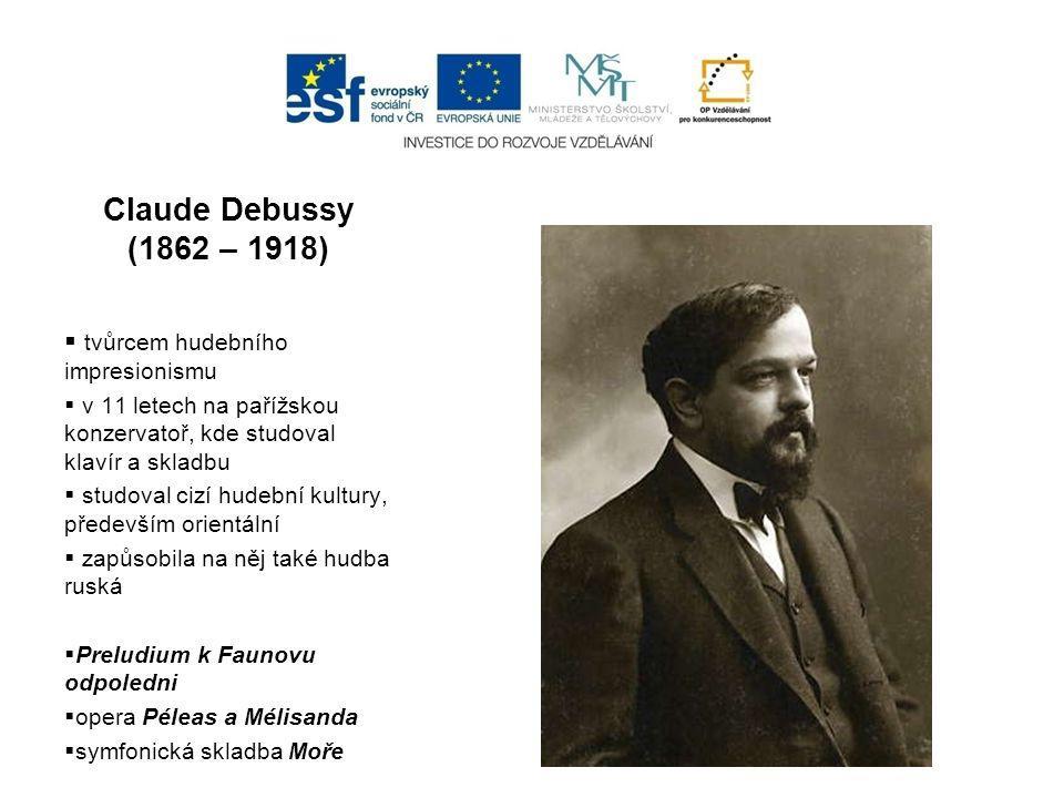 Claude Debussy (1862 – 1918)  tvůrcem hudebního impresionismu  v 11 letech na pařížskou konzervatoř, kde studoval klavír a skladbu  studoval cizí hudební kultury, především orientální  zapůsobila na něj také hudba ruská  Preludium k Faunovu odpoledni  opera Péleas a Mélisanda  symfonická skladba Moře