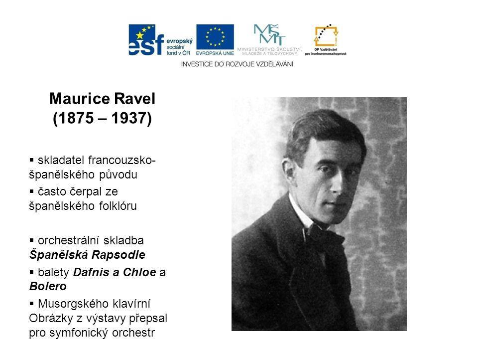 Maurice Ravel (1875 – 1937)  skladatel francouzsko- španělského původu  často čerpal ze španělského folklóru  orchestrální skladba Španělská Rapsodie  balety Dafnis a Chloe a Bolero  Musorgského klavírní Obrázky z výstavy přepsal pro symfonický orchestr