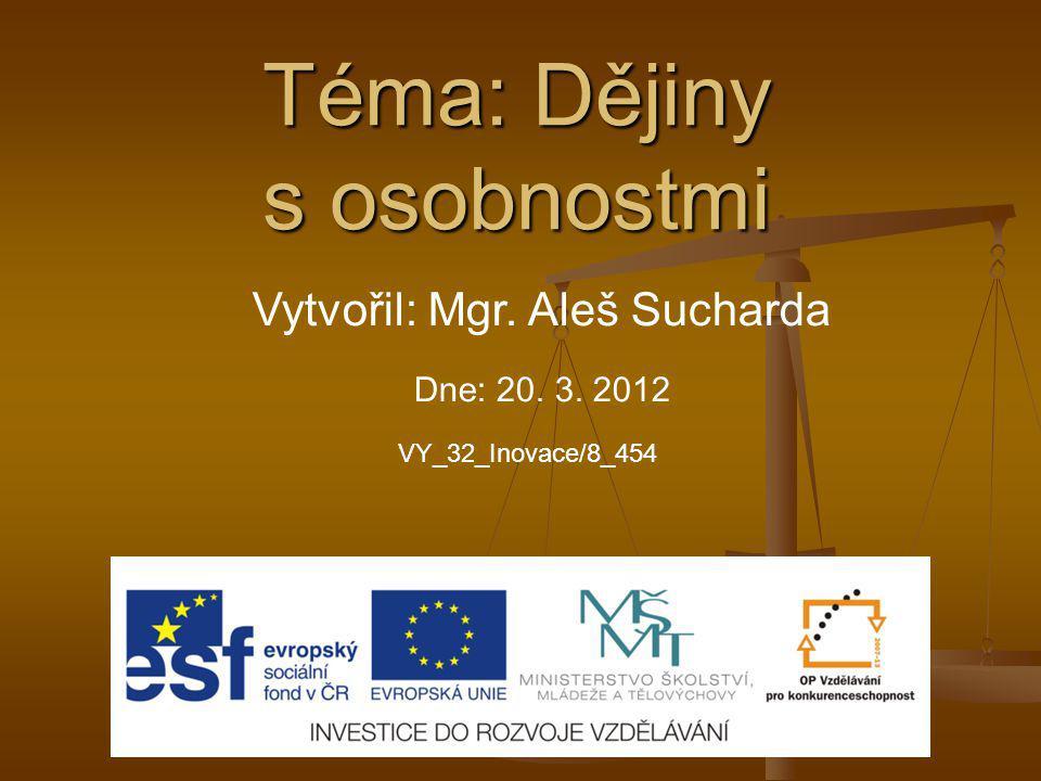 Téma: Dějiny s osobnostmi Vytvořil: Mgr. Aleš Sucharda Dne: 20. 3. 2012 VY_32_Inovace/8_454