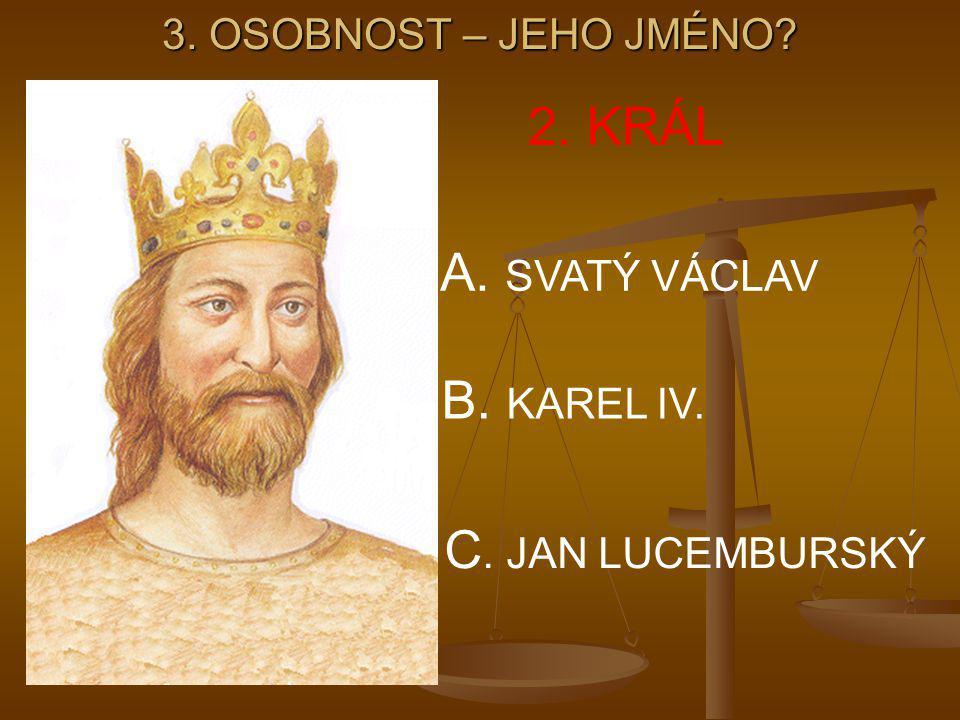 3. OSOBNOST – JEHO JMÉNO? 2. KRÁL A. SVATÝ VÁCLAV B. KAREL IV. C. JAN LUCEMBURSKÝ
