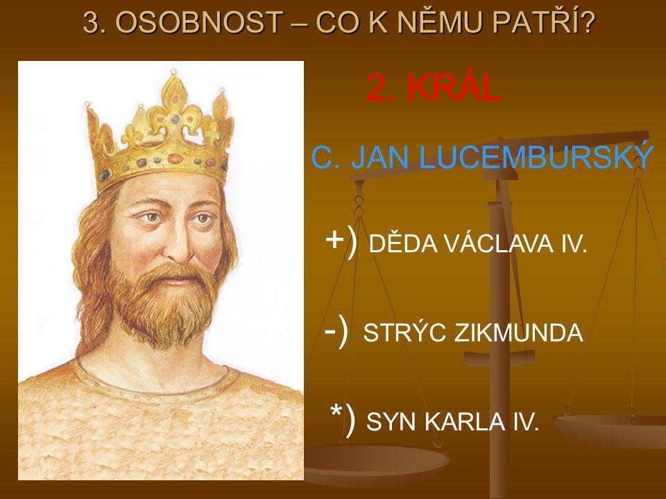 3.OSOBNOST – CO K NĚMU PATŘÍ. 2. KRÁL C. JAN LUCEMBURSKÝ -) STRÝC ZIKMUNDA *) SYN KARLA IV.