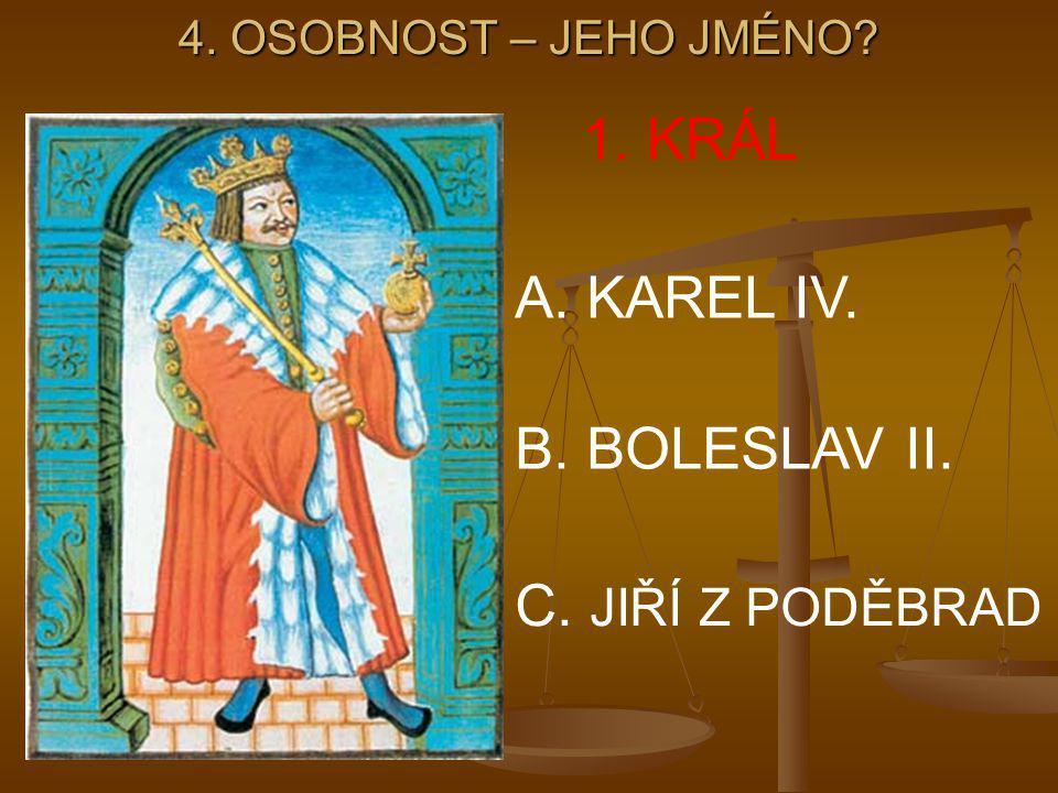 4. OSOBNOST – JEHO JMÉNO? 1. KRÁL A. KAREL IV. B. BOLESLAV II. C. JIŘÍ Z PODĚBRAD