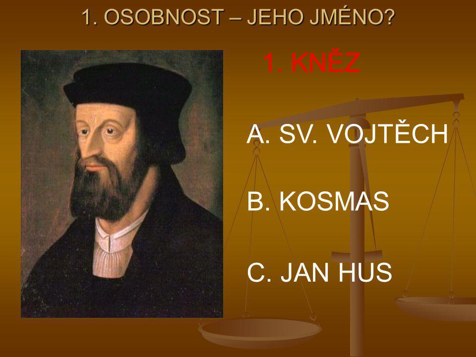 1. OSOBNOST – JEHO JMÉNO? 1. KNĚZ A. SV. VOJTĚCH B. KOSMAS C. JAN HUS