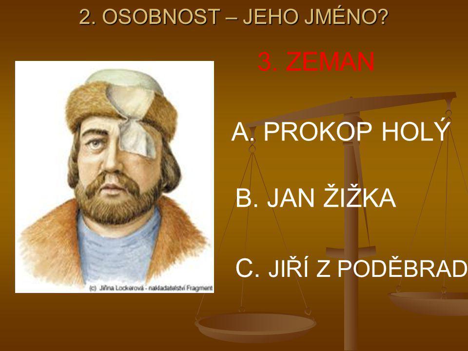2. OSOBNOST – JEHO JMÉNO? 3. ZEMAN A. PROKOP HOLÝ B. JAN ŽIŽKA C. JIŘÍ Z PODĚBRAD