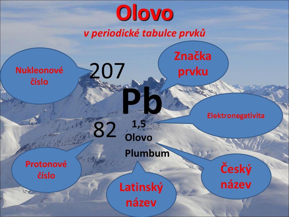 Olovo Olovo v periodické tabulce prvků Pb 207 82 Značka prvku Nukleonové číslo Protonové číslo Olovo Plumbum 1,5 Český název Elektronegativita Latinsk
