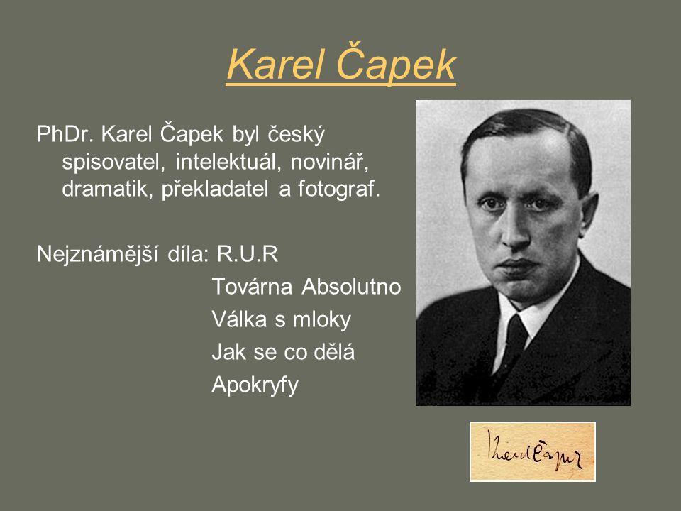 Karel Čapek PhDr. Karel Čapek byl český spisovatel, intelektuál, novinář, dramatik, překladatel a fotograf. Nejznámější díla: R.U.R Továrna Absolutno