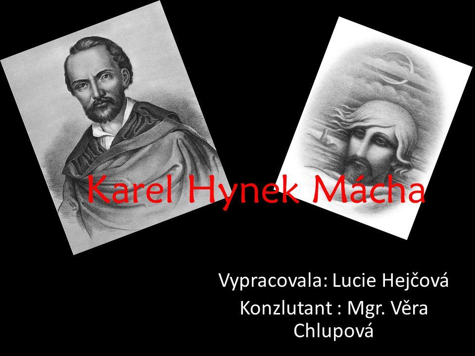 Karel Hynek Mácha Vypracovala: Lucie Hejčová Konzlutant : Mgr. Věra Chlupová