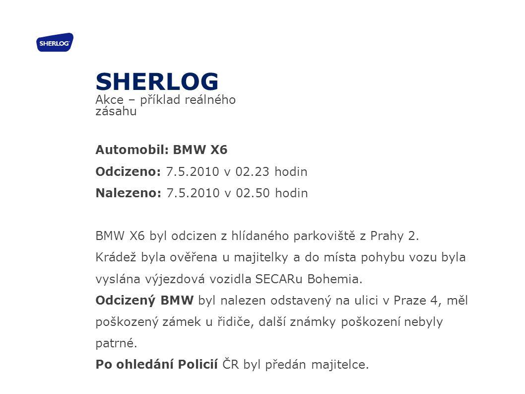 SHERLOG Akce – příklad reálného zásahu Automobil: BMW X6 Odcizeno: 7.5.2010 v 02.23 hodin Nalezeno: 7.5.2010 v 02.50 hodin BMW X6 byl odcizen z hlídan