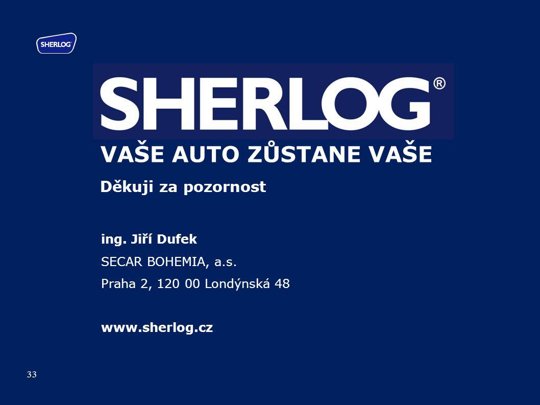 VAŠE AUTO ZŮSTANE VAŠE Děkuji za pozornost ing. Jiří Dufek SECAR BOHEMIA, a.s. Praha 2, 120 00 Londýnská 48 www.sherlog.cz 33
