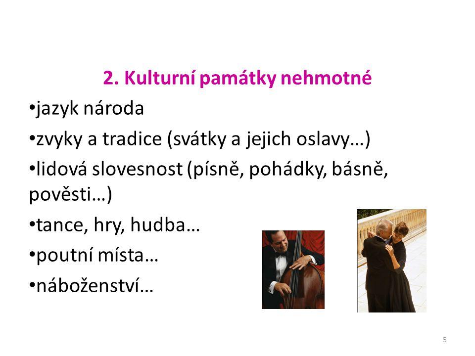 2. Kulturní památky nehmotné jazyk národa zvyky a tradice (svátky a jejich oslavy…) lidová slovesnost (písně, pohádky, básně, pověsti…) tance, hry, hu