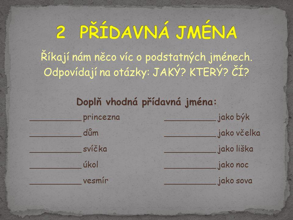 Říkají nám něco víc o podstatných jménech. Odpovídají na otázky: JAKÝ? KTERÝ? ČÍ? Doplň vhodná přídavná jména: __________ princezna__________ jako býk