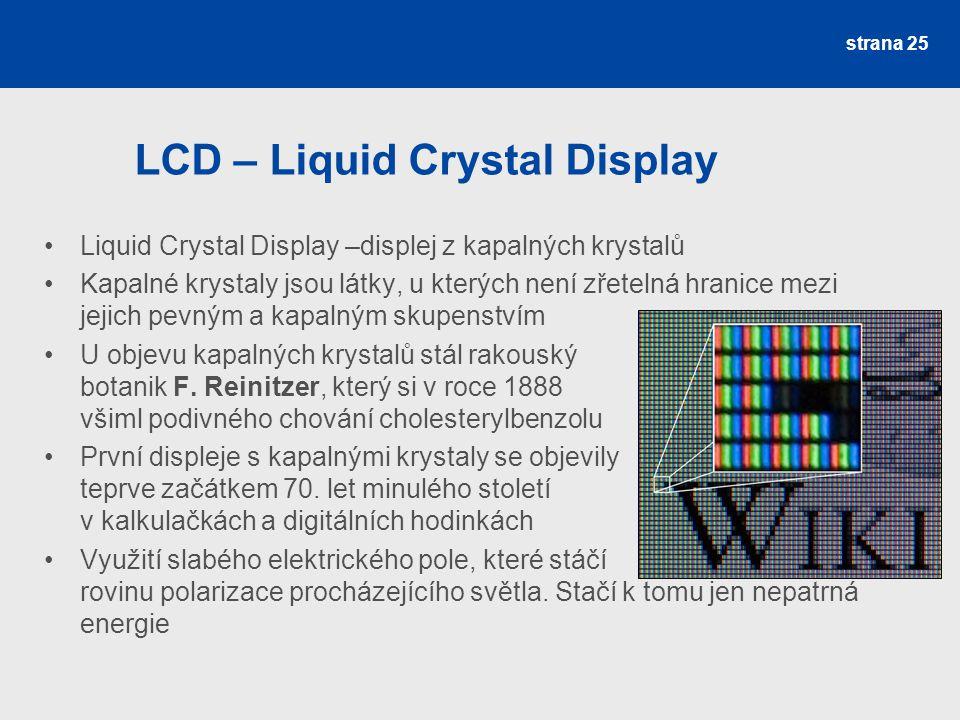 LCD – Liquid Crystal Display Liquid Crystal Display –displej z kapalných krystalů Kapalné krystaly jsou látky, u kterých není zřetelná hranice mezi je