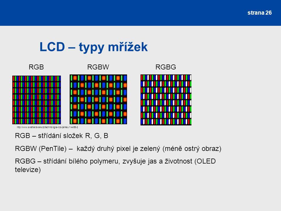 LCD – typy mřížek strana 26 RGBRGBWRGBG RGB – střídání složek R, G, B RGBW (PenTile) – každý druhý pixel je zelený (méně ostrý obraz) RGBG – střídání