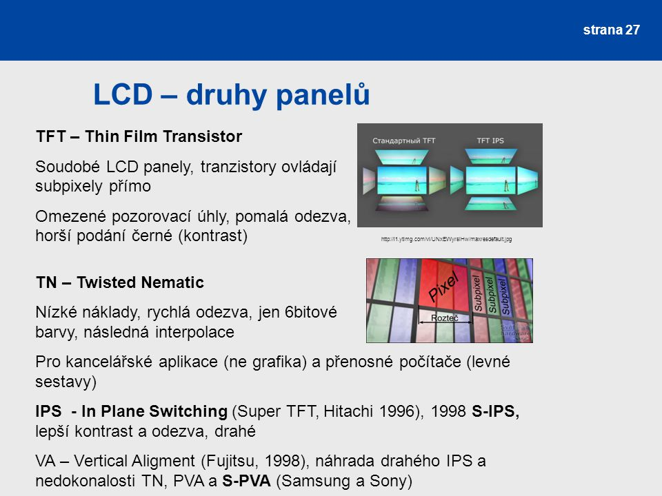 LCD – druhy panelů strana 27 http://i1.ytimg.com/vi/UNxEWyrsiHw/maxresdefault.jpg TFT – Thin Film Transistor Soudobé LCD panely, tranzistory ovládají