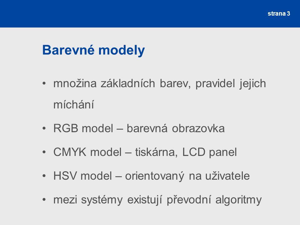 Barevné modely množina základních barev, pravidel jejich míchání RGB model – barevná obrazovka CMYK model – tiskárna, LCD panel HSV model – orientovan