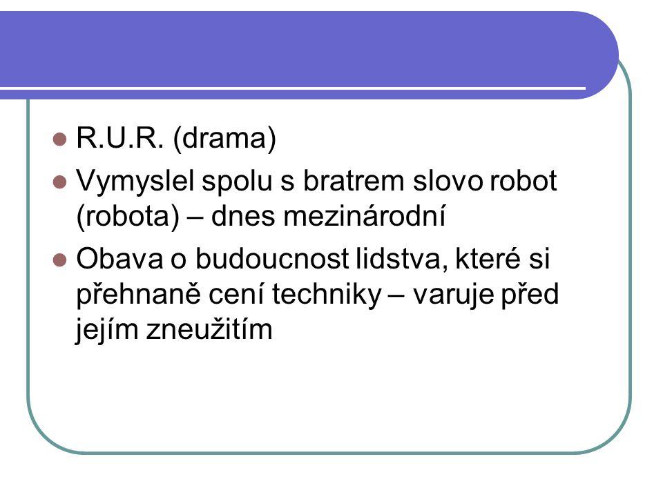 R.U.R. (drama) Vymyslel spolu s bratrem slovo robot (robota) – dnes mezinárodní Obava o budoucnost lidstva, které si přehnaně cení techniky – varuje p