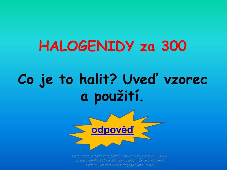HALOGENIDY za 300 Co je to halit? Uveď vzorec a použití. Dostupné z Metodického portálu www.rvp.cz, ISSN: 1802-4785, financovaného z ESF a státního ro