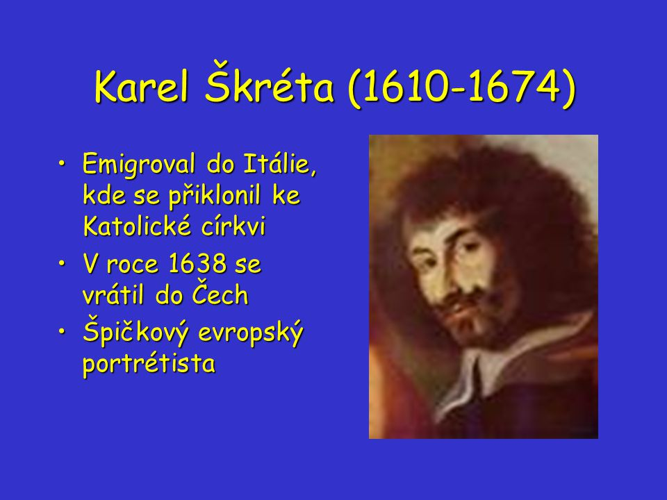 Karel Škréta (1610-1674) Emigroval do Itálie, kde se přiklonil ke Katolické církviEmigroval do Itálie, kde se přiklonil ke Katolické církvi V roce 1638 se vrátil do ČechV roce 1638 se vrátil do Čech Špičkový evropský portrétistaŠpičkový evropský portrétista