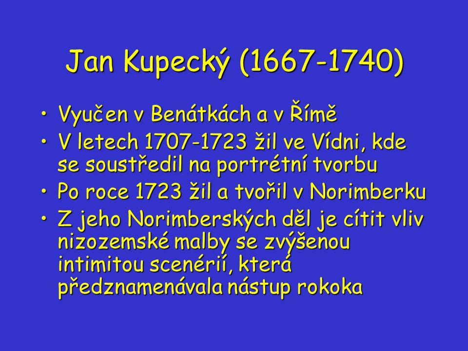 Jan Kupecký (1667-1740) Vyučen v Benátkách a v ŘíměVyučen v Benátkách a v Římě V letech 1707-1723 žil ve Vídni, kde se soustředil na portrétní tvorbuV letech 1707-1723 žil ve Vídni, kde se soustředil na portrétní tvorbu Po roce 1723 žil a tvořil v NorimberkuPo roce 1723 žil a tvořil v Norimberku Z jeho Norimberských děl je cítit vliv nizozemské malby se zvýšenou intimitou scenérií, která předznamenávala nástup rokokaZ jeho Norimberských děl je cítit vliv nizozemské malby se zvýšenou intimitou scenérií, která předznamenávala nástup rokoka