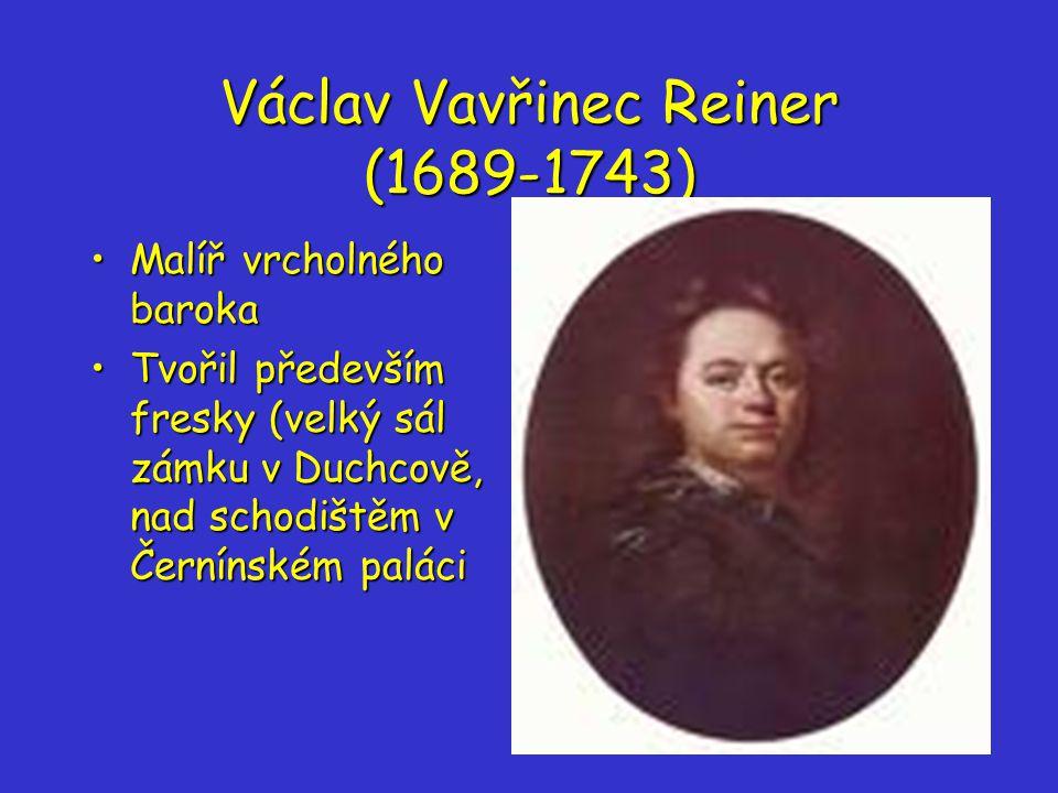 Václav Vavřinec Reiner (1689-1743) Malíř vrcholného barokaMalíř vrcholného baroka Tvořil především fresky (velký sál zámku v Duchcově, nad schodištěm v Černínském paláciTvořil především fresky (velký sál zámku v Duchcově, nad schodištěm v Černínském paláci