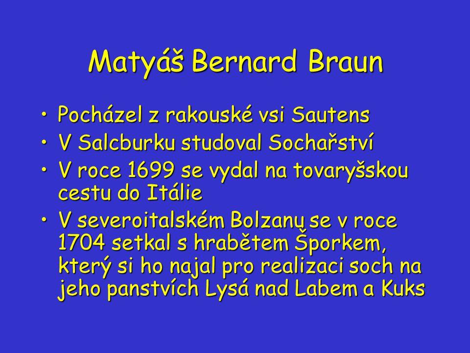 Matyáš Bernard Braun Pocházel z rakouské vsi SautensPocházel z rakouské vsi Sautens V Salcburku studoval SochařstvíV Salcburku studoval Sochařství V roce 1699 se vydal na tovaryšskou cestu do ItálieV roce 1699 se vydal na tovaryšskou cestu do Itálie V severoitalském Bolzanu se v roce 1704 setkal s hrabětem Šporkem, který si ho najal pro realizaci soch na jeho panstvích Lysá nad Labem a KuksV severoitalském Bolzanu se v roce 1704 setkal s hrabětem Šporkem, který si ho najal pro realizaci soch na jeho panstvích Lysá nad Labem a Kuks