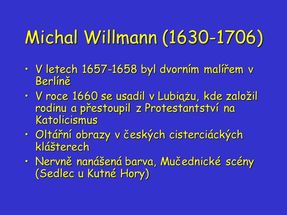 Michal Willmann (1630-1706) V letech 1657-1658 byl dvorním malířem v BerlíněV letech 1657-1658 byl dvorním malířem v Berlíně V roce 1660 se usadil v Lubiążu, kde založil rodinu a přestoupil z Protestantství na KatolicismusV roce 1660 se usadil v Lubiążu, kde založil rodinu a přestoupil z Protestantství na Katolicismus Oltářní obrazy v českých cisterciáckých klášterechOltářní obrazy v českých cisterciáckých klášterech Nervně nanášená barva, Mučednické scény (Sedlec u Kutné Hory)Nervně nanášená barva, Mučednické scény (Sedlec u Kutné Hory)