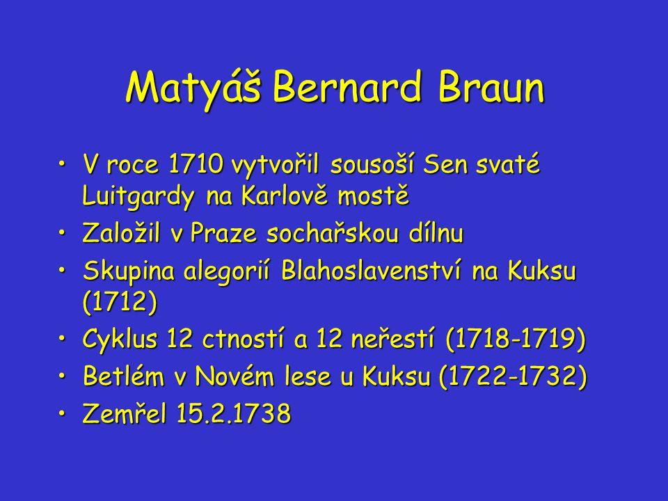 Matyáš Bernard Braun V roce 1710 vytvořil sousoší Sen svaté Luitgardy na Karlově mostěV roce 1710 vytvořil sousoší Sen svaté Luitgardy na Karlově mostě Založil v Praze sochařskou dílnuZaložil v Praze sochařskou dílnu Skupina alegorií Blahoslavenství na Kuksu (1712)Skupina alegorií Blahoslavenství na Kuksu (1712) Cyklus 12 ctností a 12 neřestí (1718-1719)Cyklus 12 ctností a 12 neřestí (1718-1719) Betlém v Novém lese u Kuksu (1722-1732)Betlém v Novém lese u Kuksu (1722-1732) Zemřel 15.2.1738Zemřel 15.2.1738