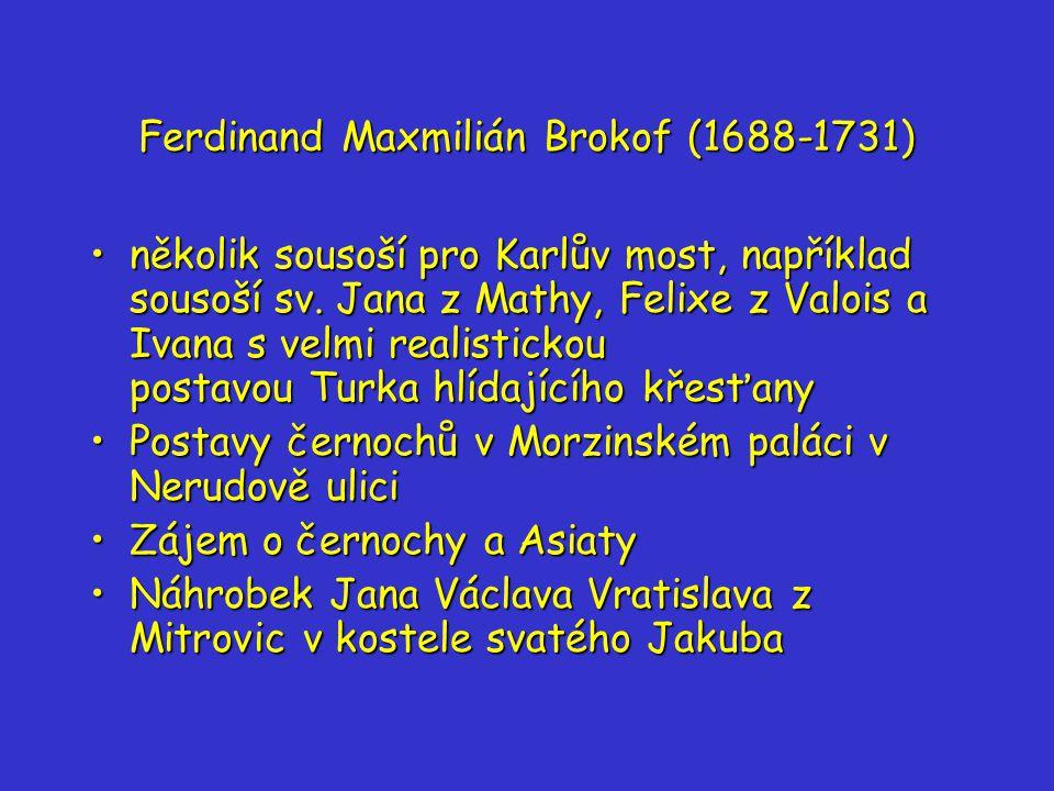 Ferdinand Maxmilián Brokof (1688-1731) několik sousoší pro Karlův most, například sousoší sv.