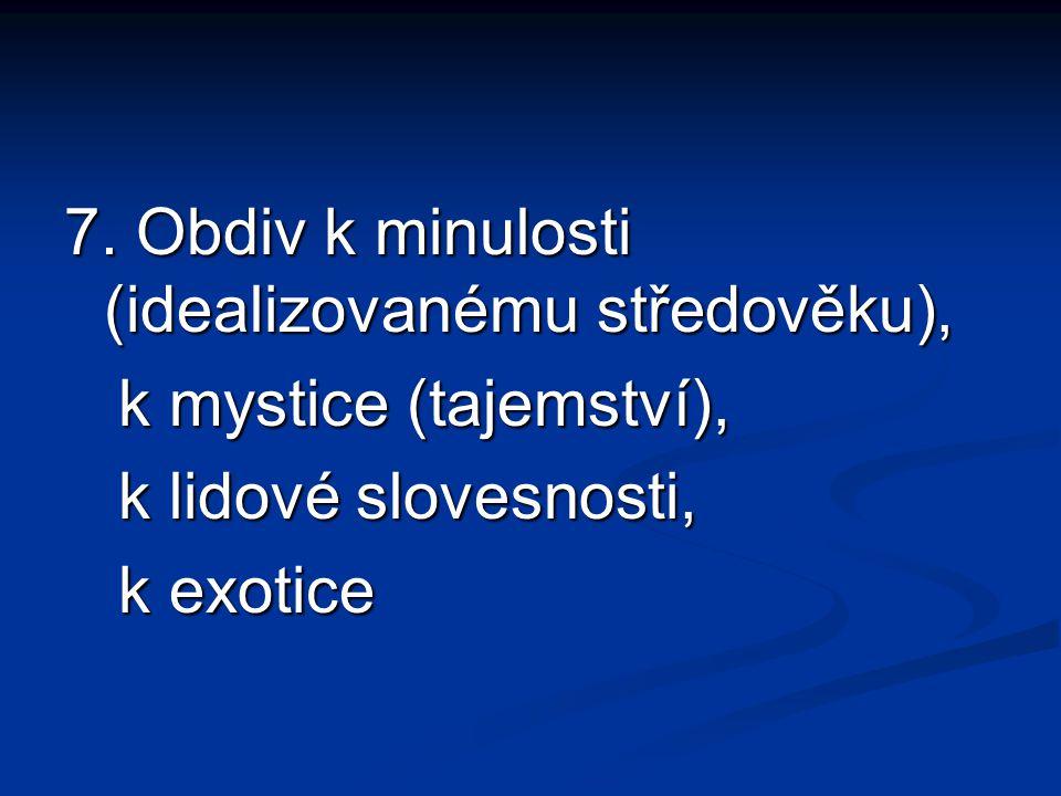 7. Obdiv k minulosti (idealizovanému středověku), k mystice (tajemství), k mystice (tajemství), k lidové slovesnosti, k lidové slovesnosti, k exotice
