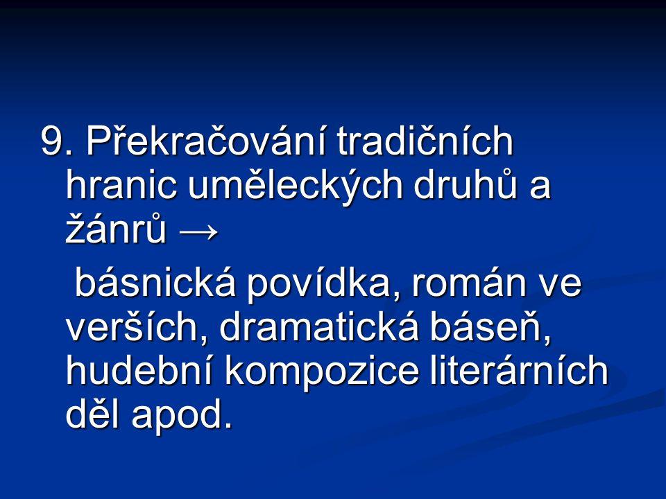 9. Překračování tradičních hranic uměleckých druhů a žánrů → básnická povídka, román ve verších, dramatická báseň, hudební kompozice literárních děl a