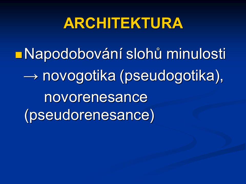 ARCHITEKTURA Napodobování slohů minulosti Napodobování slohů minulosti → novogotika (pseudogotika), → novogotika (pseudogotika), novorenesance (pseudo