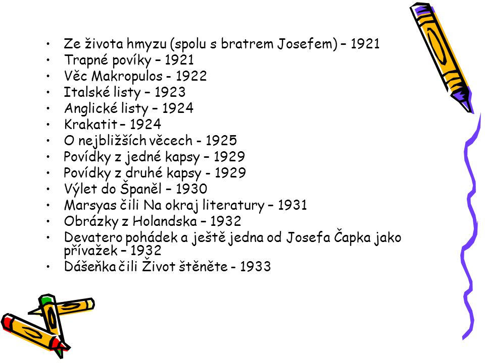 Ze života hmyzu (spolu s bratrem Josefem) – 1921 Trapné povíky – 1921 Věc Makropulos - 1922 Italské listy – 1923 Anglické listy – 1924 Krakatit – 1924 O nejbližších věcech - 1925 Povídky z jedné kapsy – 1929 Povídky z druhé kapsy - 1929 Výlet do Španěl – 1930 Marsyas čili Na okraj literatury – 1931 Obrázky z Holandska – 1932 Devatero pohádek a ještě jedna od Josefa Čapka jako přívažek – 1932 Dášeňka čili Život štěněte - 1933