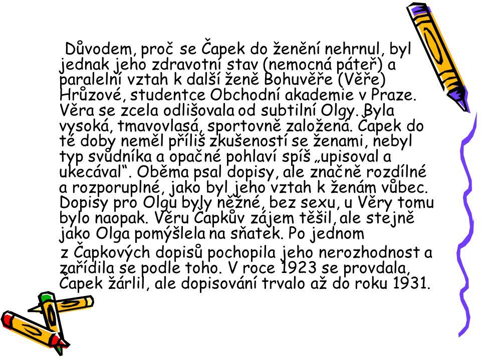 Důvodem, proč se Čapek do ženění nehrnul, byl jednak jeho zdravotní stav (nemocná páteř) a paralelní vztah k další ženě Bohuvěře (Věře) Hrůzové, studentce Obchodní akademie v Praze.