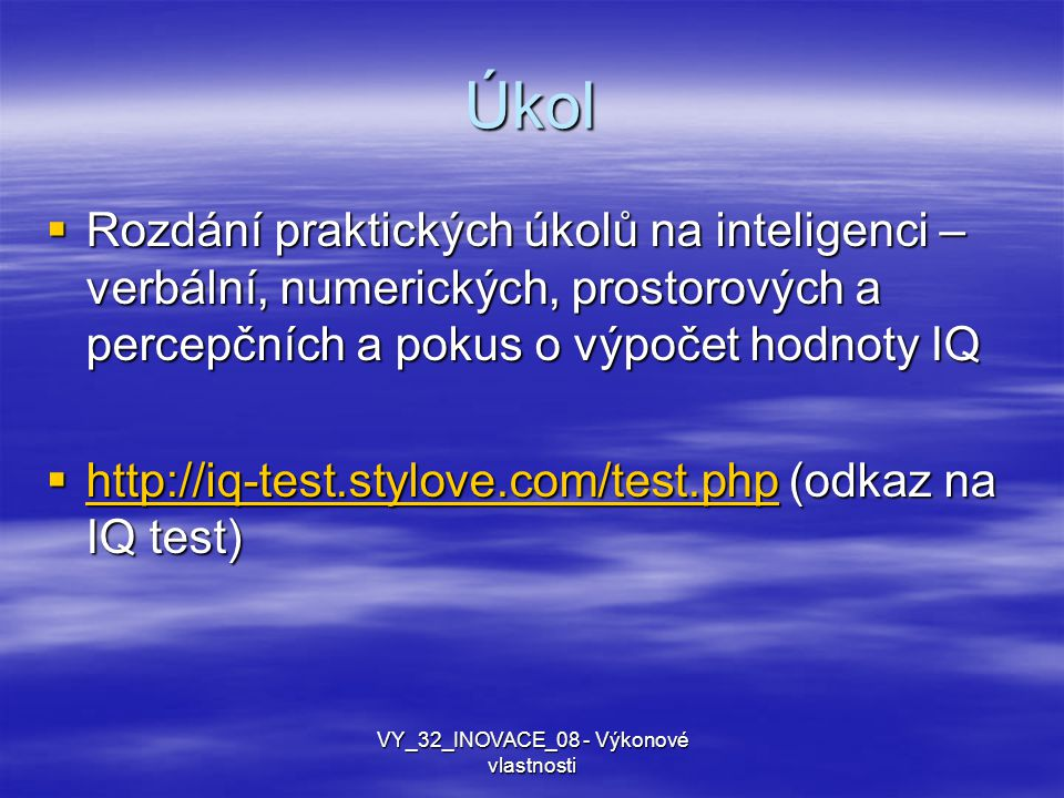 Úkol  Rozdání praktických úkolů na inteligenci – verbální, numerických, prostorových a percepčních a pokus o výpočet hodnoty IQ  http://iq-test.styl