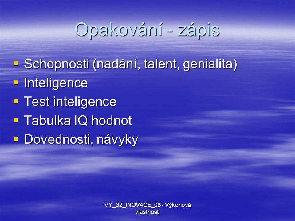 Opakování - zápis  Schopnosti (nadání, talent, genialita)  Inteligence  Test inteligence  Tabulka IQ hodnot  Dovednosti, návyky VY_32_INOVACE_08