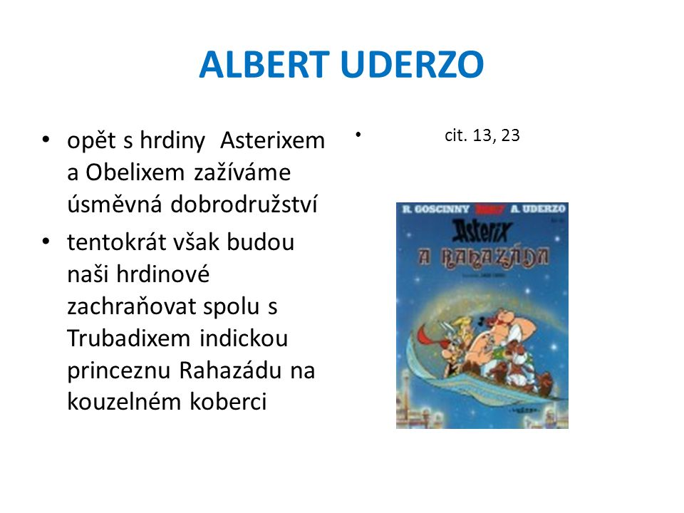 ALBERT UDERZO opět s hrdiny Asterixem a Obelixem zažíváme úsměvná dobrodružství tentokrát však budou naši hrdinové zachraňovat spolu s Trubadixem indickou princeznu Rahazádu na kouzelném koberci cit.