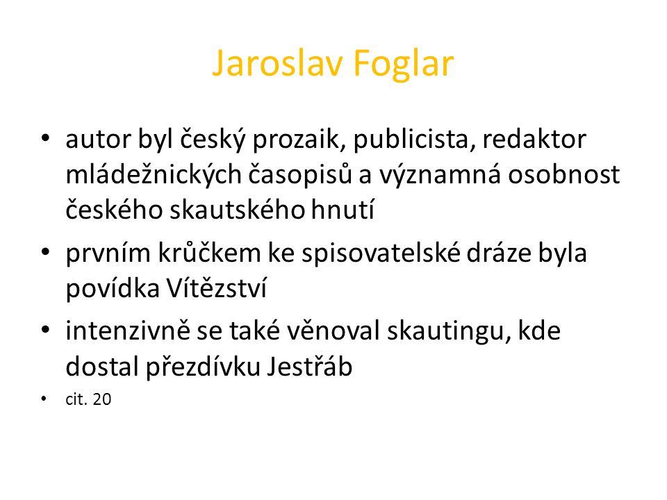 Jaroslav Foglar autor byl český prozaik, publicista, redaktor mládežnických časopisů a významná osobnost českého skautského hnutí prvním krůčkem ke spisovatelské dráze byla povídka Vítězství intenzivně se také věnoval skautingu, kde dostal přezdívku Jestřáb cit.